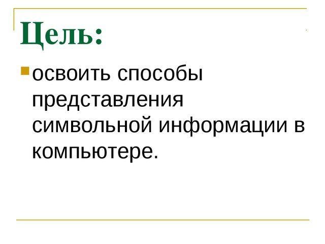 Цель: освоить способы представления символьной информации в компьютере.