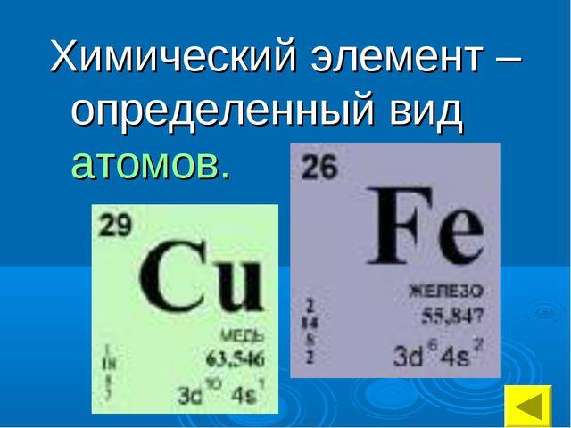 Химический элемент – определенный вид атомов.
