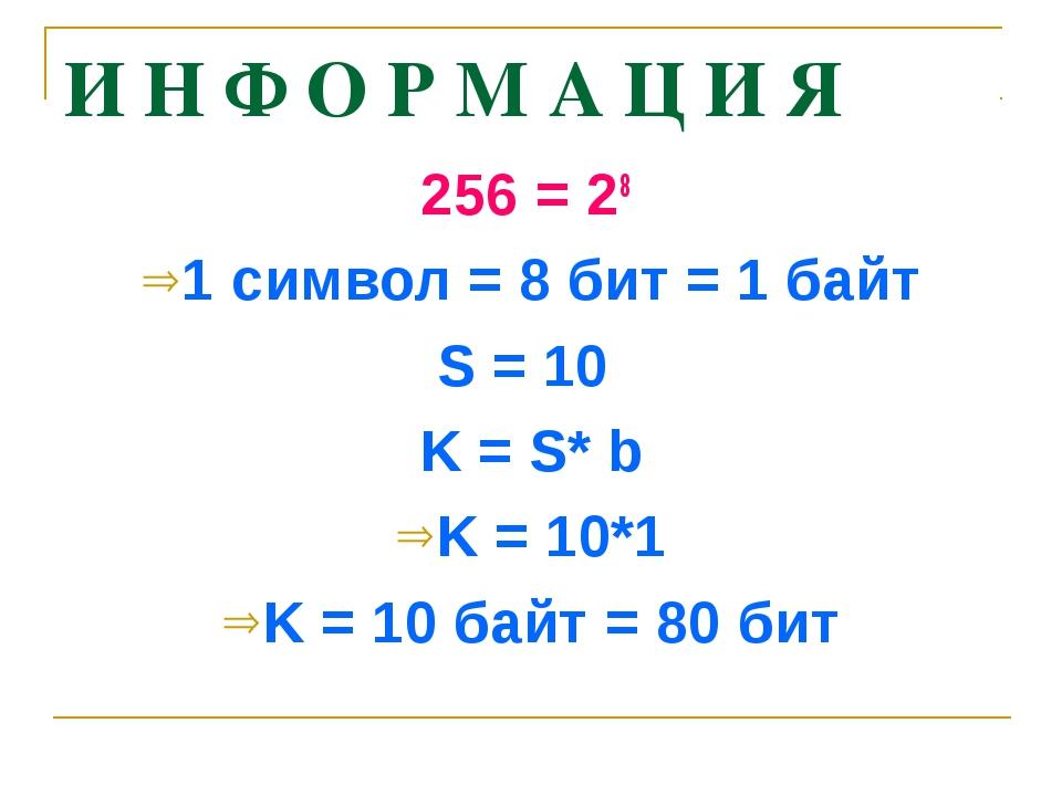И Н Ф О Р М А Ц И Я 256 = 28 1 символ = 8 бит = 1 байт S = 10 K = S* b K = 10...