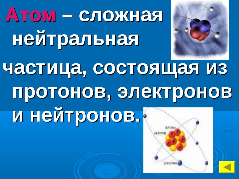 Атом – сложная нейтральная частица, состоящая из протонов, электронов и нейт...