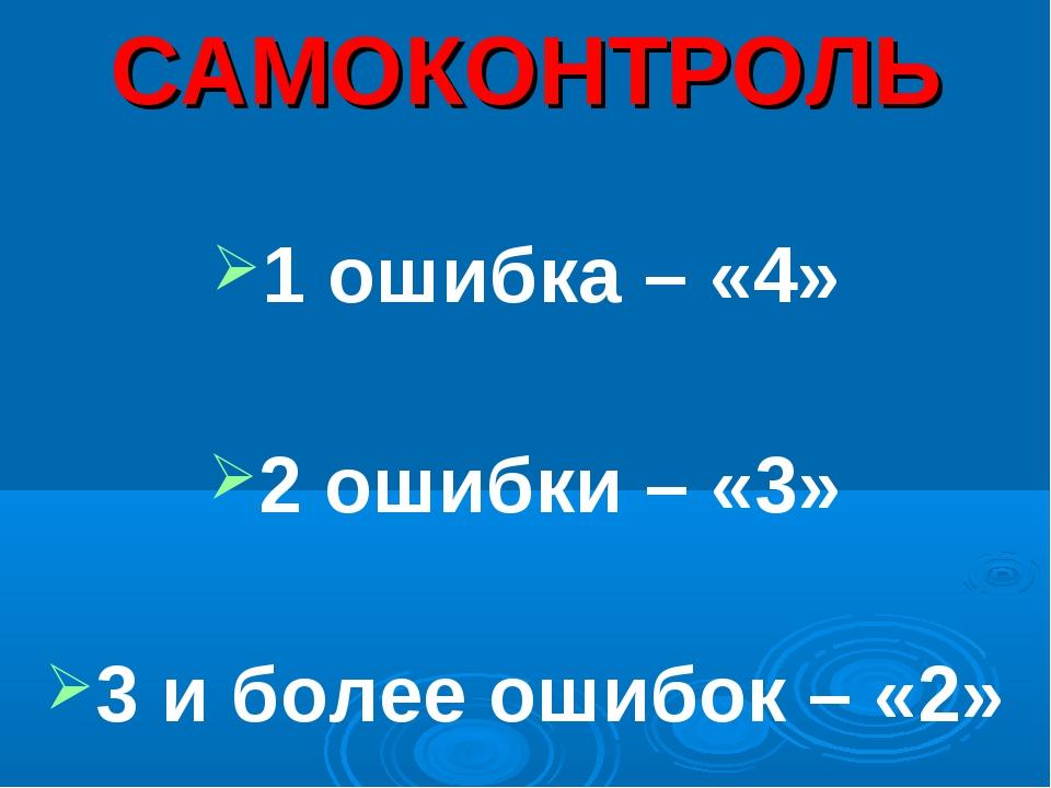 САМОКОНТРОЛЬ 1 ошибка – «4» 2 ошибки – «3» 3 и более ошибок – «2»