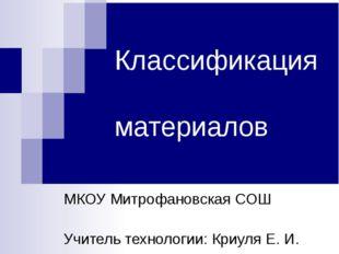 Классификация материалов МКОУ Митрофановская СОШ Учитель технологии: Криуля Е