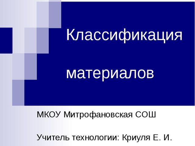 Классификация материалов МКОУ Митрофановская СОШ Учитель технологии: Криуля Е...
