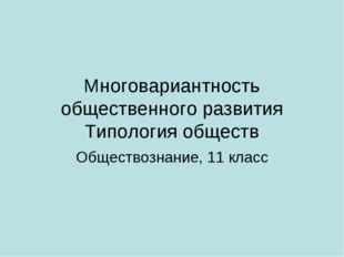 Многовариантность общественного развития Типология обществ Обществознание, 11
