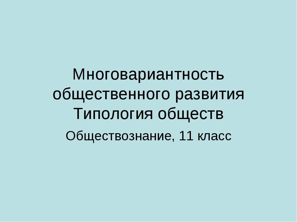 Многовариантность общественного развития Типология обществ Обществознание, 11...
