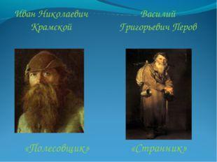 «Полесовщик» Василий Григорьевич Перов Иван Николаевич Крамской «Странник»