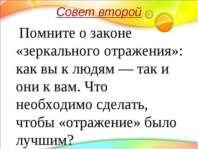 Совет второй Помните о законе «зеркального отражения»: как вы к людям — так и...