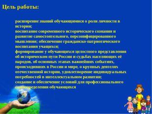 Цель работы: расширение знаний обучающимися о роли личности в истории; воспи