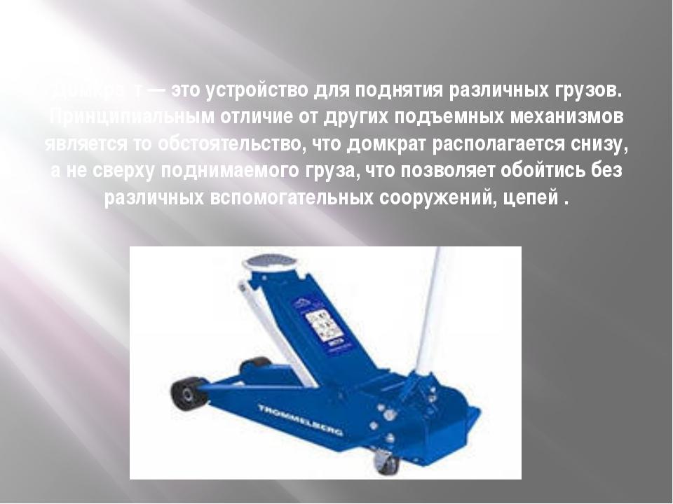 Домкра́т— это устройство для поднятия различных грузов. Принципиальным отлич...