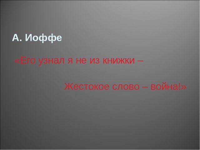 А. Иоффе «Его узнал я не из книжки – Жестокое слово – война!»