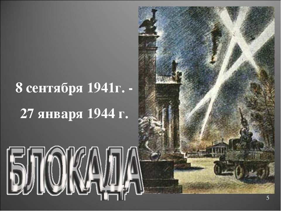 8 сентября 1941г. - 27 января 1944 г. *