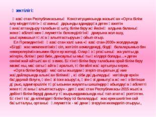 Өзектілігі: Қазақстан Республикасының Конституциясында жазылған «Орта білім а