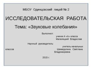 МБОУ Одинцовский лицей № 2 ИССЛЕДОВАТЕЛЬСКАЯ РАБОТА Тема: «Звуковые колебани