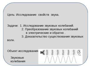 Цель: Исследование свойств звука. Задачи: 1. Исследование звуковых колебаний