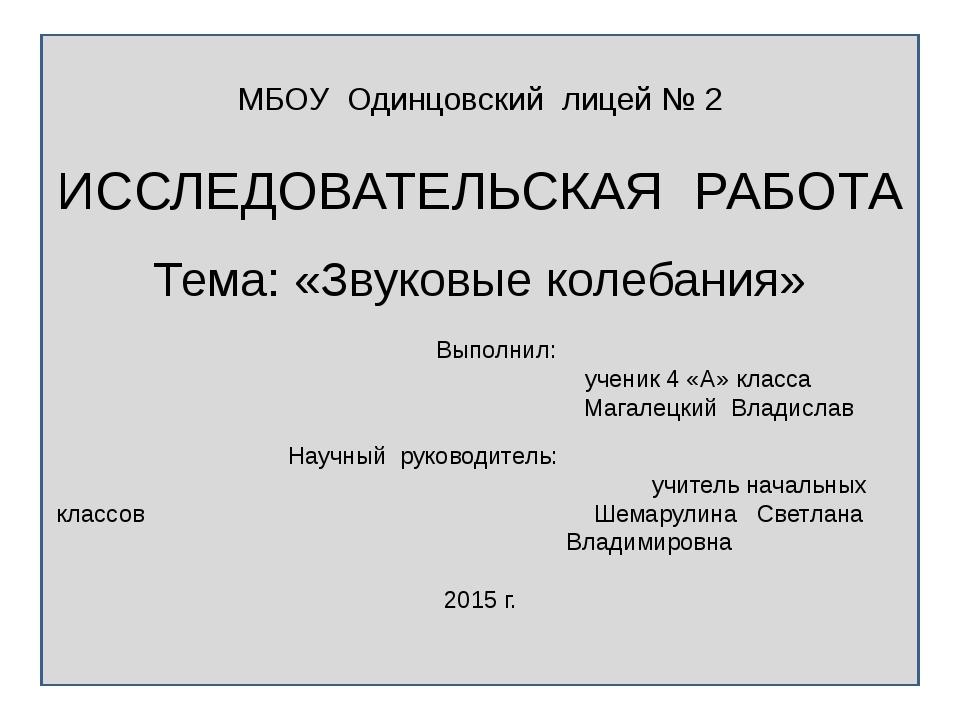 МБОУ Одинцовский лицей № 2 ИССЛЕДОВАТЕЛЬСКАЯ РАБОТА Тема: «Звуковые колебани...