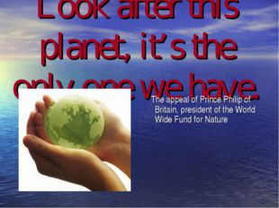 Look after this planet, it's the only one we have. The appeal of Prince Phili