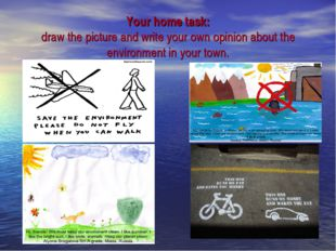 Your home task: draw the picture and write your own opinion about the environ