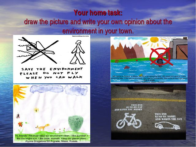 Your home task: draw the picture and write your own opinion about the environ...