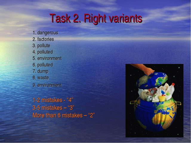 Task 2. Right variants 1. dangerous 2. factories 3. pollute 4. polluted 5. en...