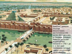 Вавилон - древняя столица Месопотамии, расположена в 50 милях (80,5 км) к югу