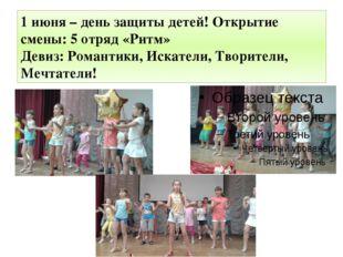 1 июня – день защиты детей! Открытие смены: 5 отряд «Ритм» Девиз: Романтики,