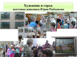 Художник и город выставка живописи Юрия Рыбьякова