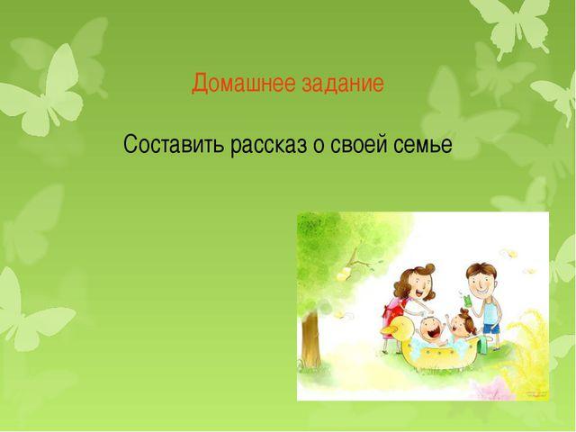 Домашнее задание Составить рассказ о своей семье