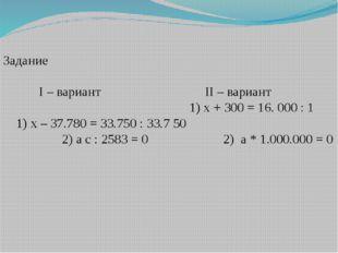 Задание I – вариант II – вариант 1) х + 300 = 16. 000 : 1 1) х – 37.780 = 33.