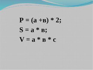 Р = (а +в) * 2; S = а * в; V = a * в * с