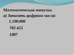 Математическая минутка. а) Записать цифрами числа: 1.100.000 783 425 1007