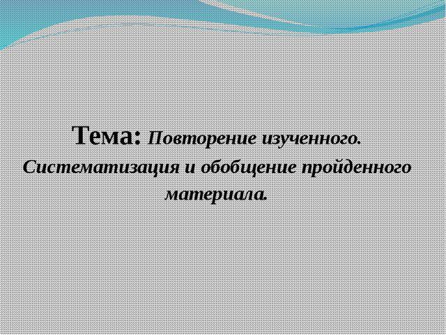 Тема: Повторение изученного. Систематизация и обобщение пройденного материала.
