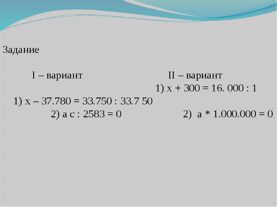 Задание I – вариант II – вариант 1) х + 300 = 16. 000 : 1 1) х – 37.780 = 33....