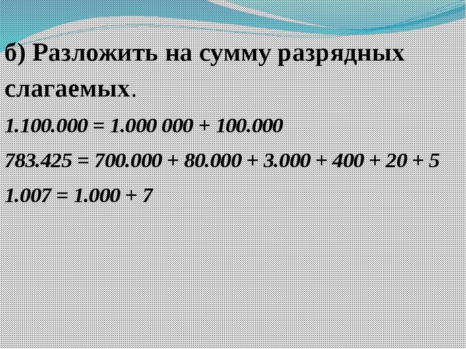 б) Разложить на сумму разрядных слагаемых. 1.100.000 = 1.000 000 + 100.000 78...