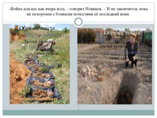 -Война для нас как вчера шла, – говорит Новиков. – И не закончится, пока не п