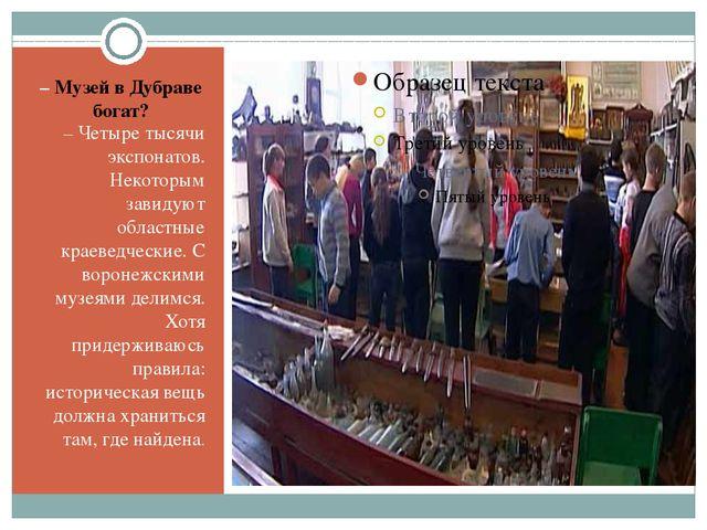 – Музей в Дубраве богат? – Четыре тысячи экспонатов. Некоторым завидуют облас...