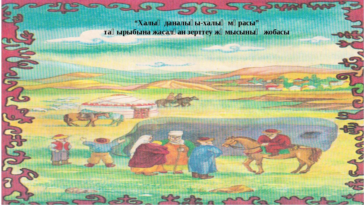 """""""Халық даналығы-халық мұрасы"""" тақырыбына жасалған зерттеу жұмысының жобасы"""