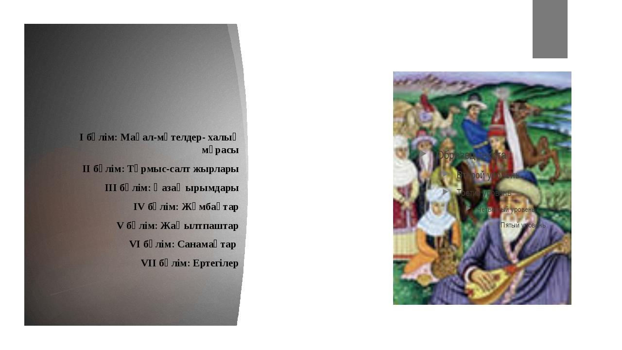 І бөлім: Мақал-мәтелдер- халық мұрасы ІІ бөлім: Тұрмыс-салт жырлары ІІІ бөлі...