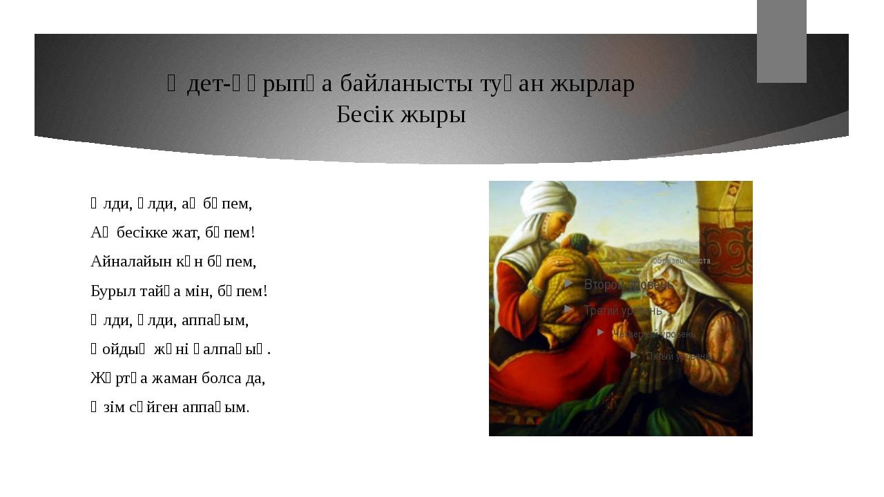 Әдет-ғұрыпқа байланысты туған жырлар Бесік жыры Әлди, әлди, ақ бөпем, Ақ бесі...