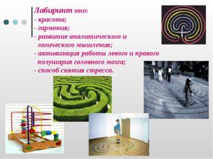 Лабиринт это: - красота; - гармония; - развитие аналитического и логического