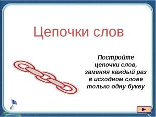 * Цепочки слов Постройте цепочки слов, заменяя каждый раз в исходном слове то
