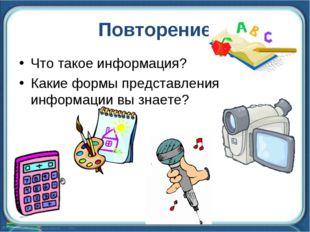 Повторение Что такое информация? Какие формы представления информации вы знае