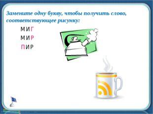 Замените одну букву, чтобы получить слово, соответствующее рисунку: * МИГ МИР