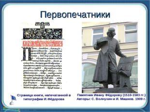 Первопечатники Памятник Ивану Фёдорову (1510-1583 гг.) Авторы: С. Волнухин и