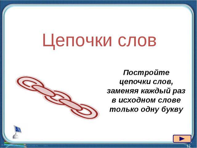 * Цепочки слов Постройте цепочки слов, заменяя каждый раз в исходном слове то...