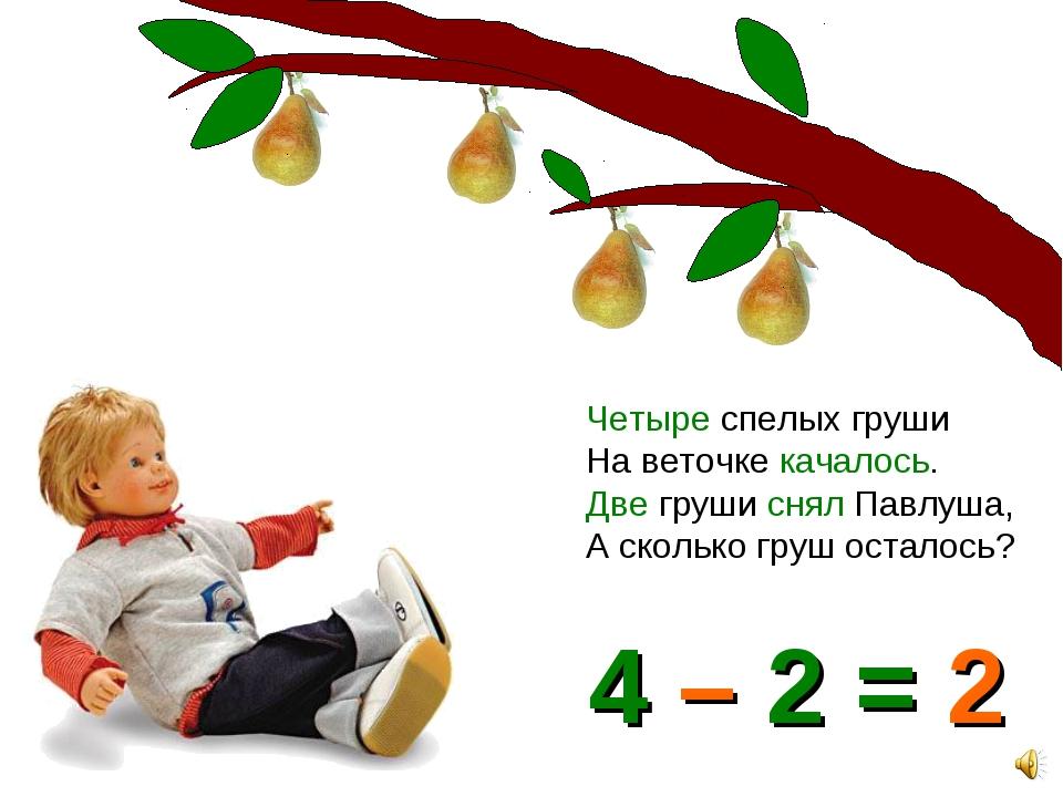 Четыре спелых груши На веточке качалось. Две груши снял Павлуша, А сколько гр...