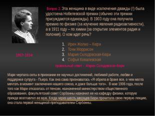 Вопрос 2. Эта женщина в виде исключения дважды (!) была удостоена Нобелевско