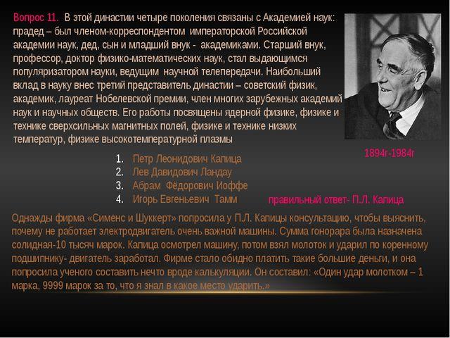 Вопрос 11. В этой династии четыре поколения связаны с Академией наук: прадед...