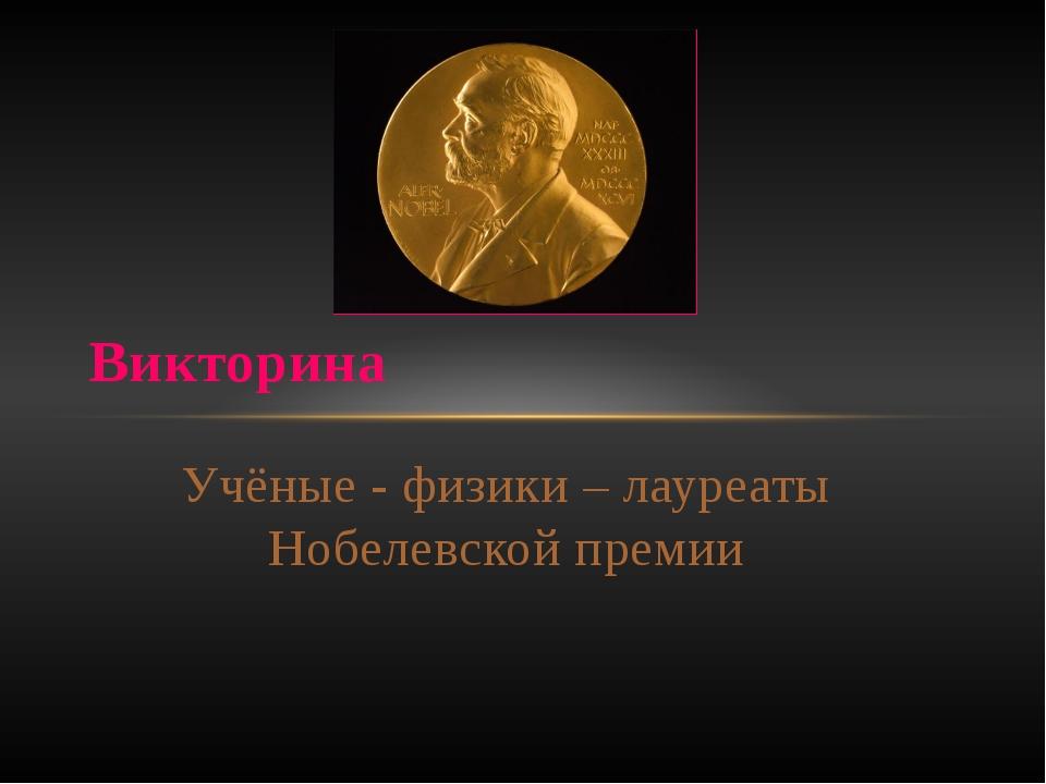 Учёные - физики – лауреаты Нобелевской премии Викторина
