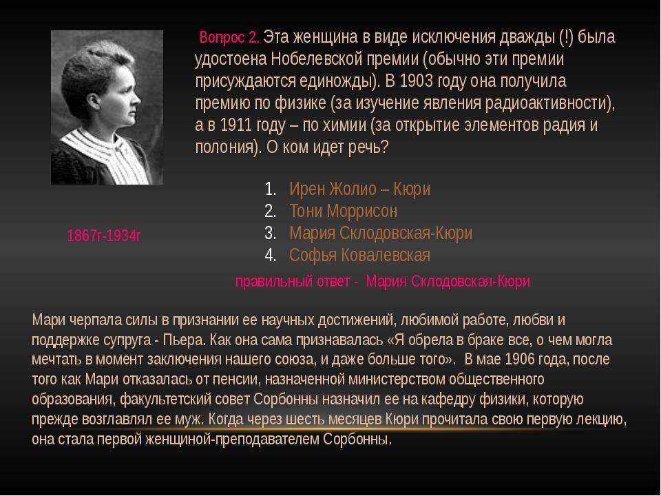 Вопрос 2. Эта женщина в виде исключения дважды (!) была удостоена Нобелевско...