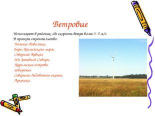 Ветровые Используют в районах, где скорость ветра более 3- 5 м/с. В проекте с